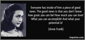 quote-everyone-has-inside-of-him-a-piece-of-good-news-the-good-news-is-that-you-don-t-know-how-great-you-anne-frank-65060